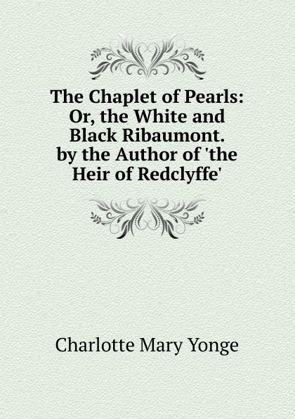 Charlotte Mary Yonge The Chaplet of Pearls: Or, the White and Black Ribaumont. by the Author of .the Heir of Redclyffe.. charlotte mary yonge the prince and the page by the author of the heir of redclyffe