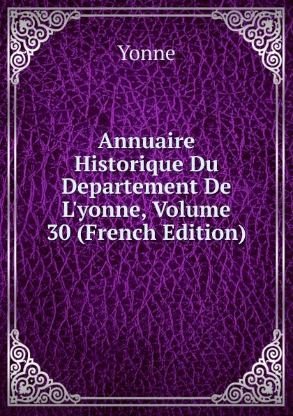 Annuaire Historique Du Departement De L.yonne, Volume 30 (French Edition)