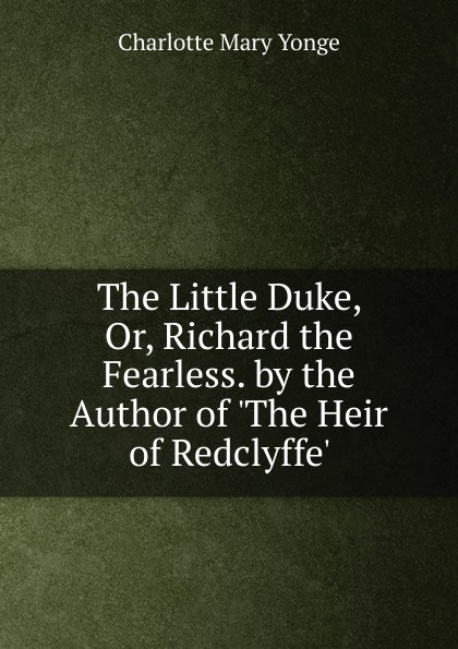 Charlotte Mary Yonge The Little Duke, Or, Richard the Fearless. by the Author of .The Heir of Redclyffe.. charlotte mary yonge the prince and the page by the author of the heir of redclyffe