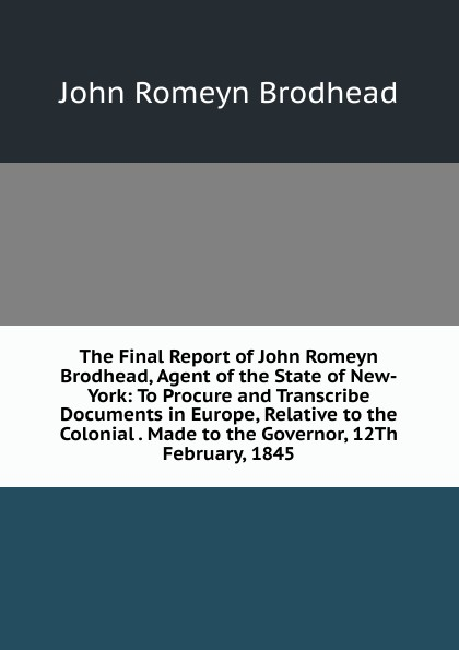 John Romeyn Brodhead The Final Report of Brodhead, Agent the State New-York: To Procure and Transcribe Documents in Europe, Relative to Colonial . Made Governor, 12Th February, 1845