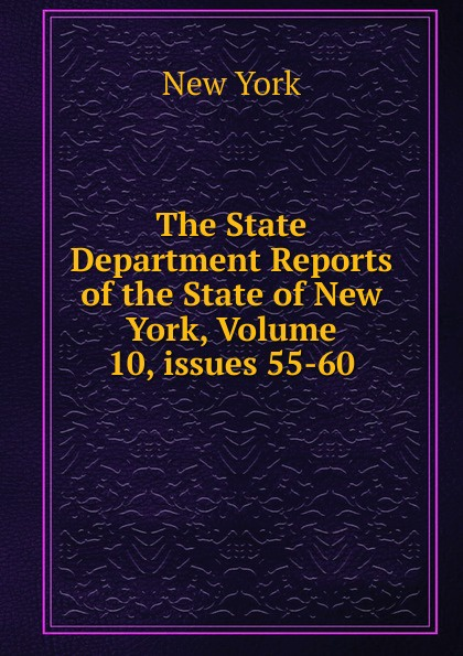 The State Department Reports of the New York, Volume 10,.issues 55-60