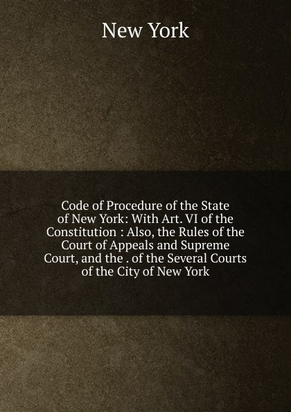 цена Code of Procedure of the State of New York: With Art. VI of the Constitution : Also, the Rules of the Court of Appeals and Supreme Court, and the . of the Several Courts of the City of New York онлайн в 2017 году