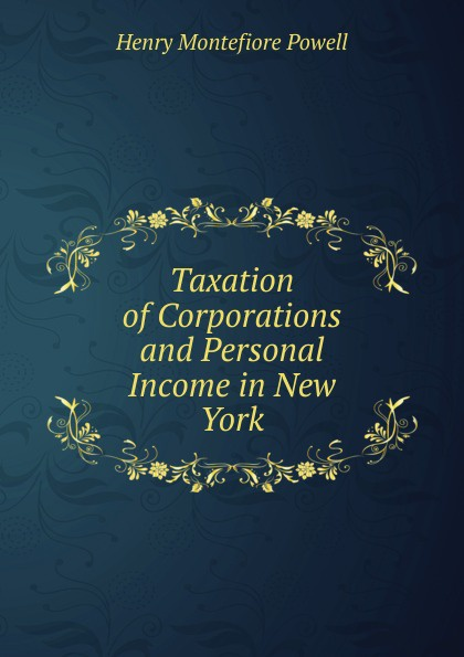 Henry Montefiore Powell Taxation of Corporations and Personal Income in New York santa montefiore mesiniku tütar