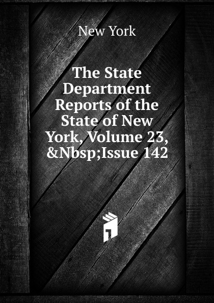 The State Department Reports of the New York, Volume 23,.Nbsp;Issue 142