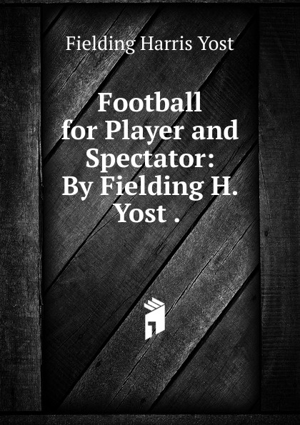 Fielding Harris Yost Football for Player and Spectator: By Fielding H. Yost . . h fielding amelia 1 амелия 1