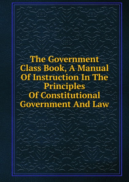 The Government Class Book, A Manual Of Instruction In The Principles Of Constitutional Government And Law nocanda mawethu the implementation of mother tongue instruction in a grade 6 natural science class