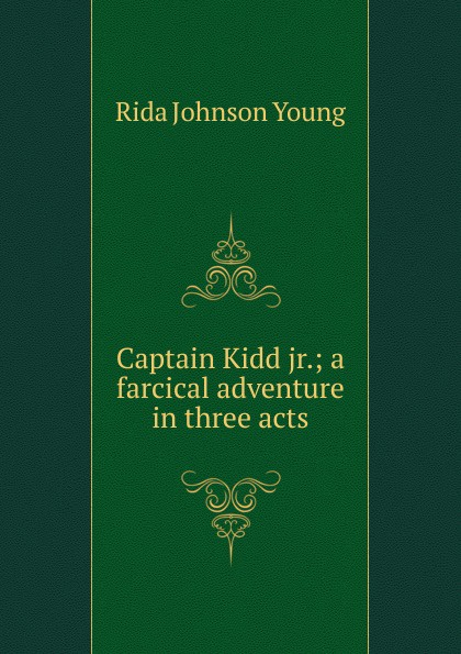 Rida Johnson Young Captain Kidd jr.; a farcical adventure in three acts e a bennett milestones a play in three acts