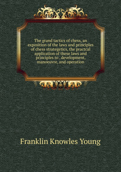 Franklin Knowles Young The grand tactics of chess, an exposition of the laws and principles of chess strategetics, the practcal application of these laws and principles to . development, manoeuvre, and operation franklin keara temperature and plant development
