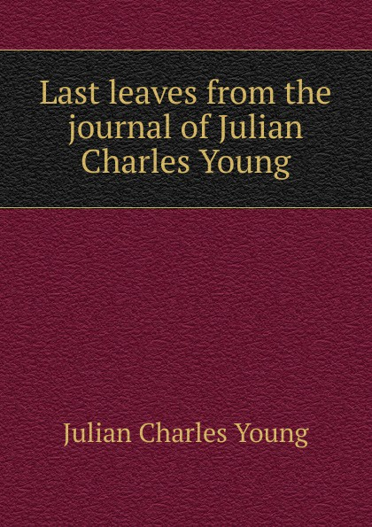 Julian Charles Young Last leaves from the journal of