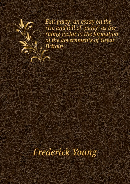 Frederick Young Exit party: an essay on the rise and fall of party as the ruling factor in the formation of the governments of Great Britain frederick morton eden an estimete of the number of inhabitants in great britain and ireland