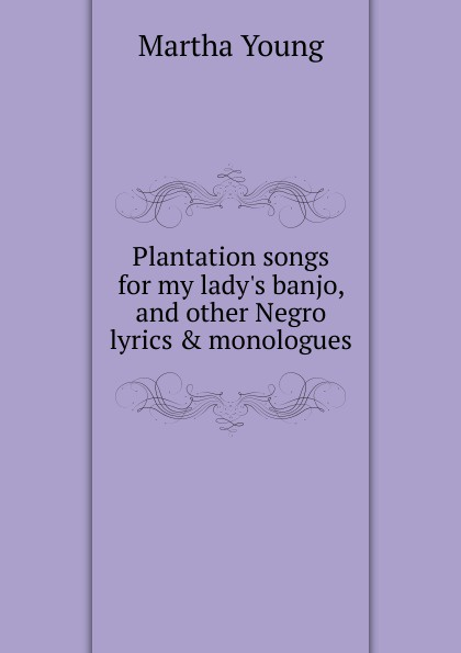 Martha Young Plantation songs for my lady.s banjo, and other Negro lyrics . monologues цены