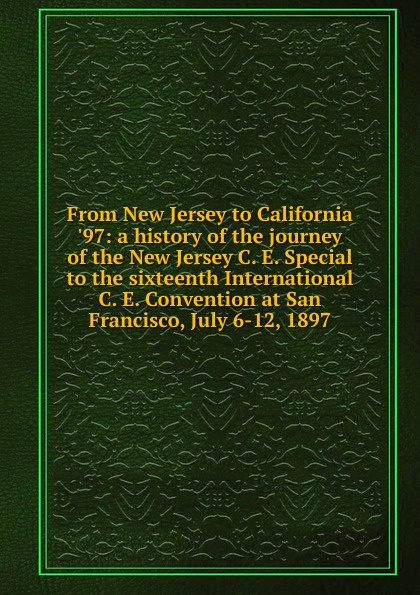 From New Jersey to California .97: a history of the journey C. E. Special sixteenth International Convention at San Francisco, July 6-12, 1897