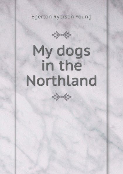 Egerton Ryerson Young My dogs in the Northland egerton ryerson the loyalists of america and their times