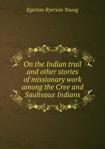 Egerton Ryerson Young On the Indian trail and other stories of missionary work among the Cree and Saulteaux Indians egerton ryerson the loyalists of america and their times