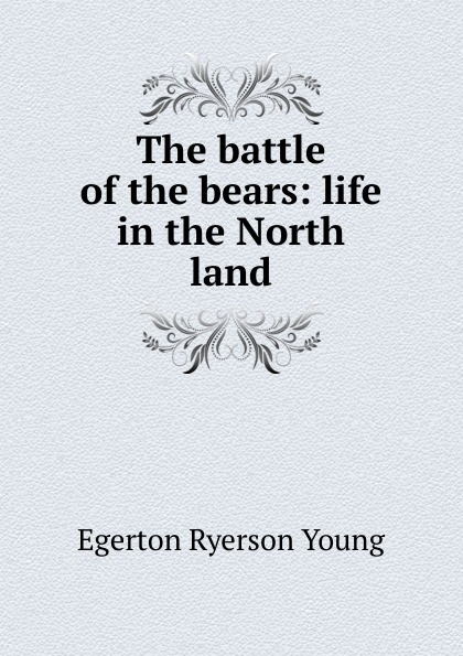Egerton Ryerson Young The battle of the bears: life in the North land egerton ryerson the loyalists of america and their times