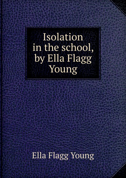 Ella Flagg Young Isolation in the school, by Ella Flagg Young сабо ella ella el023awebb89