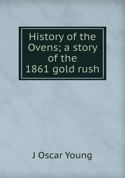 J Oscar Young History of the Ovens; a story of the 1861 gold rush what was the gold rush