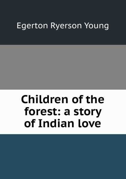 Egerton Ryerson Young Children of the forest: a story of Indian love egerton ryerson the loyalists of america and their times