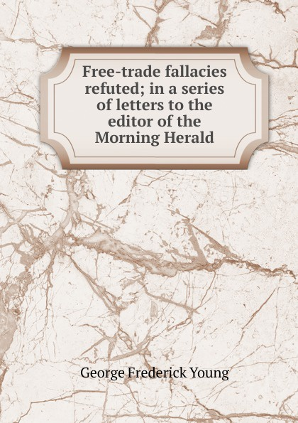 George Frederick Young Free-trade fallacies refuted; in a series of letters to the editor of the Morning Herald ghosh abhik letters to a young chemist