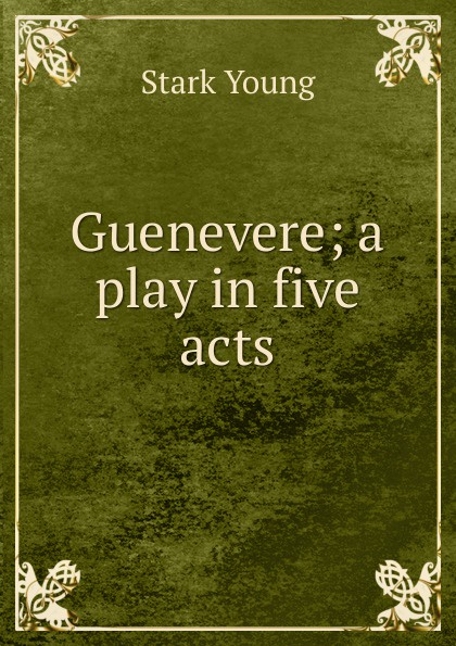 Stark Young Guenevere; a play in five acts e a bennett milestones a play in three acts
