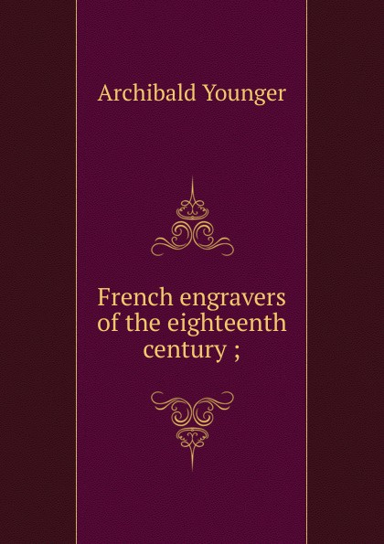Archibald Younger French engravers of the eighteenth century ; french porcelain of the eighteenth century