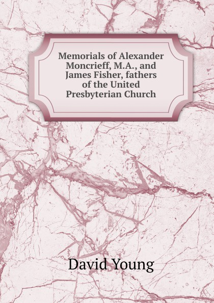 David Young Memorials of Alexander Moncrieff, M.A., and James Fisher, fathers the United Presbyterian Church