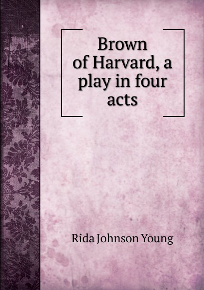 Rida Johnson Young Brown of Harvard, a play in four acts joseph mary edgar hart swords drawn a romantic play in four acts