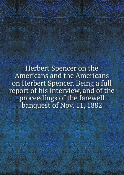 Herbert Spencer on the Americans and the Americans on Herbert Spencer. Being a full report of his interview, and of the proceedings of the farewell banquest of Nov. 11, 1882 spencer herbert the data of ethics