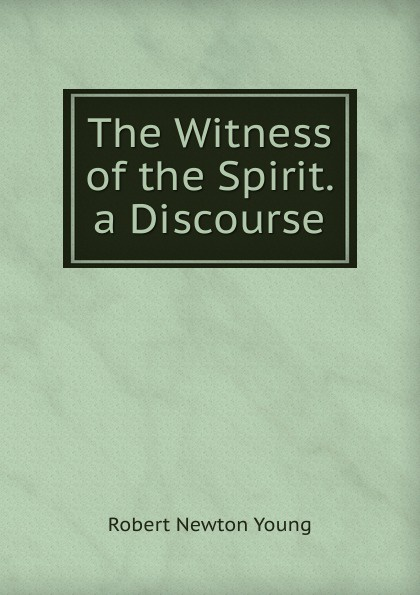 Robert Newton Young The Witness of the Spirit. a Discourse horne robert the expert witness in construction