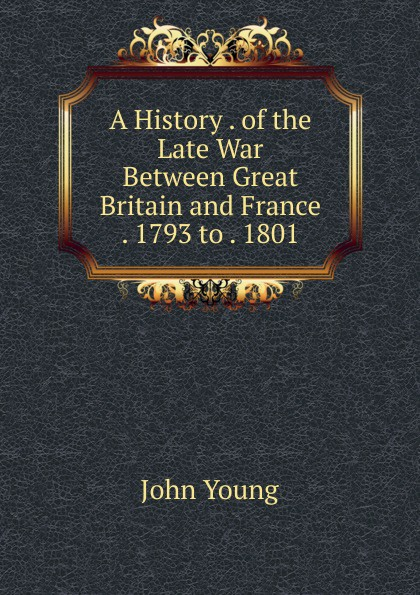 John Young A History . of the Late War Between Great Britain and France . 1793 to . 1801 edmund ollier cassell s history of the war between france and germany 1870 1871 2