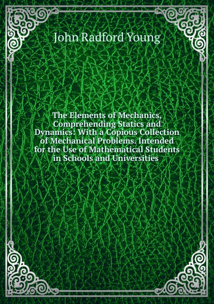 J. R. Young The Elements of Mechanics, Comprehending Statics and Dynamics: With a Copious Collection of Mechanical Problems. Intended for the Use of Mathematical Students in Schools and Universities . r donati mathematical fundamentals of trajectory dynamics