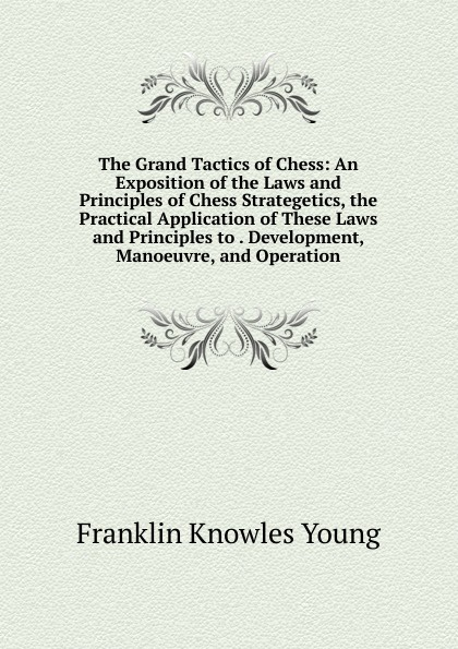 Franklin Knowles Young The Grand Tactics of Chess: An Exposition of the Laws and Principles of Chess Strategetics, the Practical Application of These Laws and Principles to . Development, Manoeuvre, and Operation franklin keara temperature and plant development