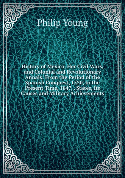Philip Young History of Mexico, Her Civil Wars, and Colonial and Revolutionary Annals: From the Period of the Spanish Conquest, 1520, to the Present Time, 1847, . States, Its Causes and Military Achievements