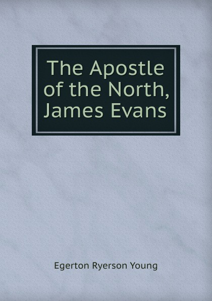 Egerton Ryerson Young The Apostle of the North, James Evans egerton ryerson the loyalists of america and their times