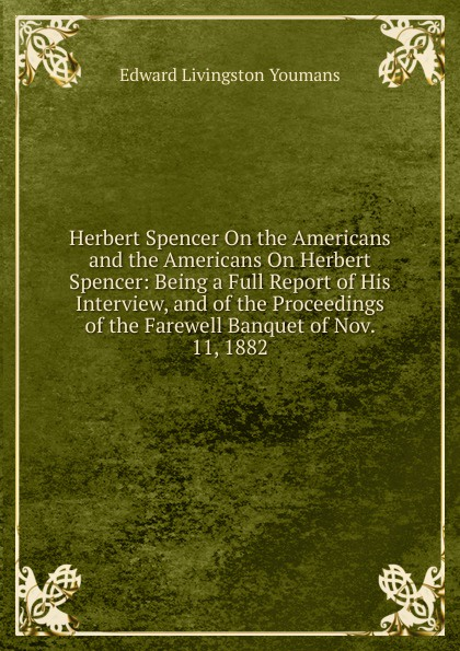 Edward Livingston Youmans Herbert Spencer On the Americans and the Americans On Herbert Spencer: Being a Full Report of His Interview, and of the Proceedings of the Farewell Banquet of Nov. 11, 1882 spencer herbert the data of ethics