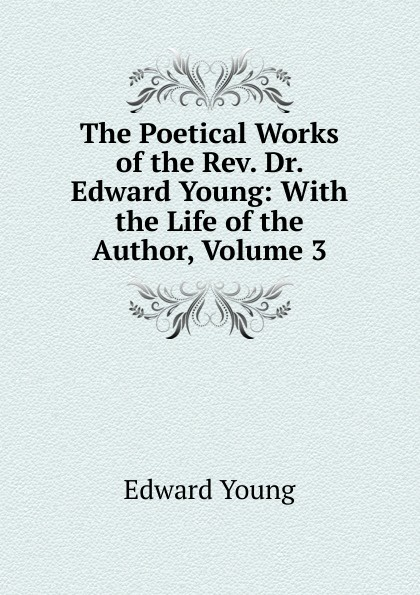 лучшая цена Edward Young The Poetical Works of the Rev. Dr. Edward Young: With the Life of the Author, Volume 3