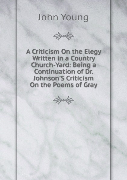 John Young A Criticism On the Elegy Written in a Country Church-Yard: Being a Continuation of Dr. Johnson.S Criticism On the Poems of Gray цена и фото