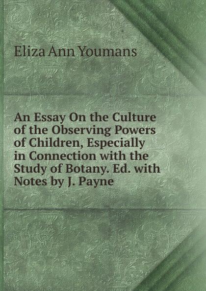 Eliza Ann Youmans An Essay On the Culture of the Observing Powers of Children, Especially in Connection with the Study of Botany. Ed. with Notes by J. Payne powers m babcock j the brotherhood 1
