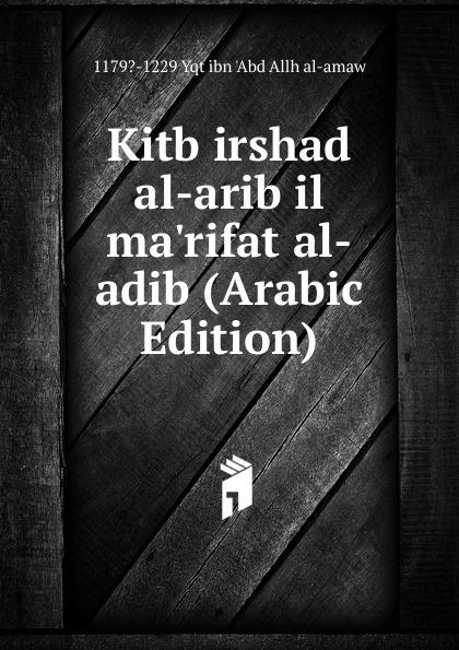 1179?-1229 Yqt ibn 'Abd Allh al-amaw Kitb irshad al-arib il ma.rifat al-adib (Arabic Edition) abd allh ibn muammad shubrw kitb unwn al bayn