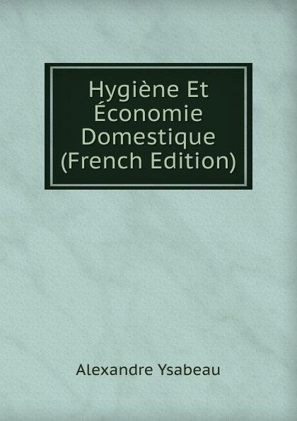 Alexandre Ysabeau Hygiene Et Economie Domestique (French Edition) jacques joseph baudrillart memoires d agriculture d economie rurale et domestique