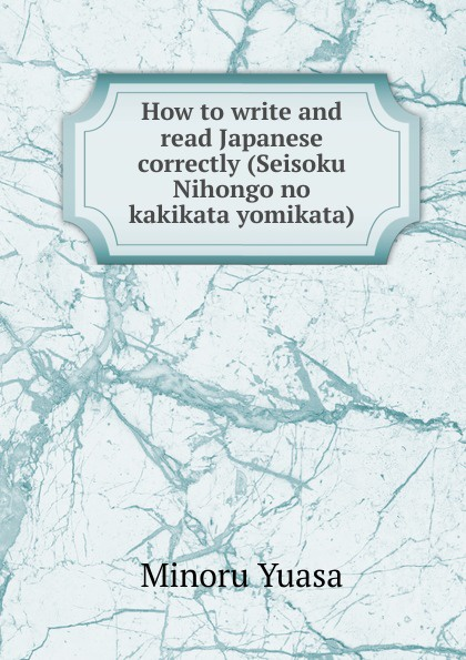 Minoru Yuasa How to write and read Japanese correctly (Seisoku Nihongo no kakikata yomikata) yuasa yb16cl b