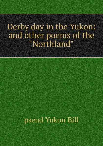 pseud Yukon Bill Derby day in the Yukon: and other poems of the Northland ajurmotts g zannotti william n joyce fishing derby poems in princeton tufts