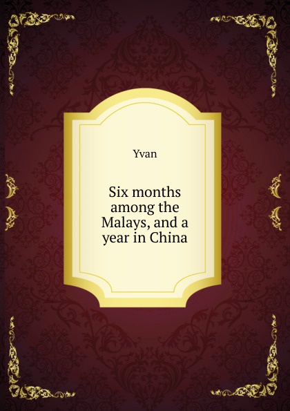 Yvan Six months among the Malays, and a year in China joanna slater the last six months
