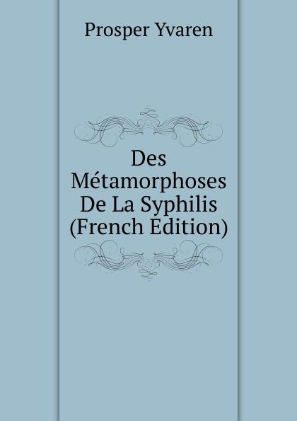 Prosper Yvaren Des Metamorphoses De La Syphilis (French Edition)
