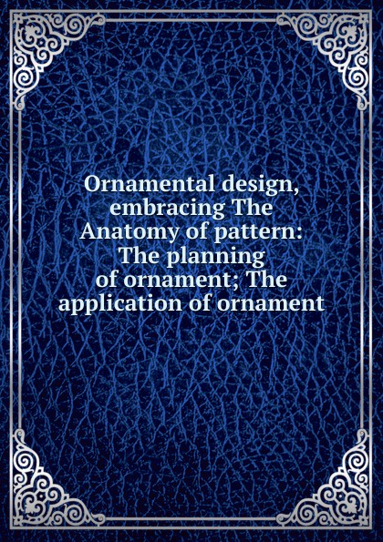 лучшая цена Ornamental design, embracing The Anatomy of pattern: The planning of ornament; The application of ornament