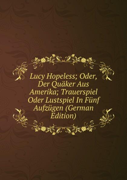Lucy Hopeless; Oder, Der Quaker Aus Amerika; Trauerspiel Oder Lustspiel In Funf Aufzugen (German Edition) f halm der adept trauerspiel in funf aufzugen german edition