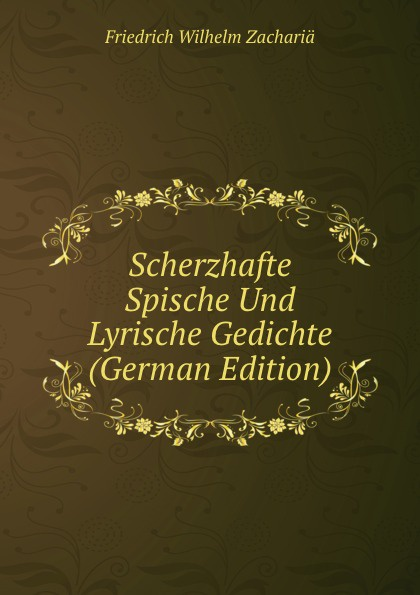 Friedrich Wilhelm Zachariä Scherzhafte Spische Und Lyrische Gedichte (German Edition) friedrich wilhelm zachariä poetische schriften volume 2
