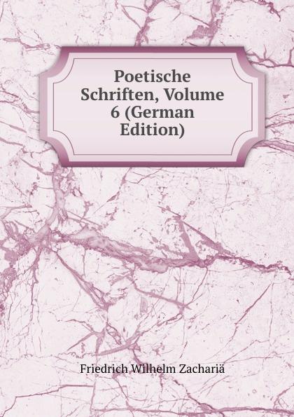 Friedrich Wilhelm Zachariä Poetische Schriften, Volume 6 (German Edition) friedrich wilhelm zachariä poetische schriften volume 2