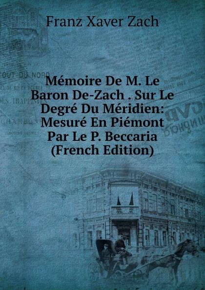 Franz Xaver Zach Memoire De M. Le Baron De-Zach . Sur Le Degre Du Meridien: Mesure En Piemont Par Le P. Beccaria (French Edition) александр дюма le meneur de loups french edition