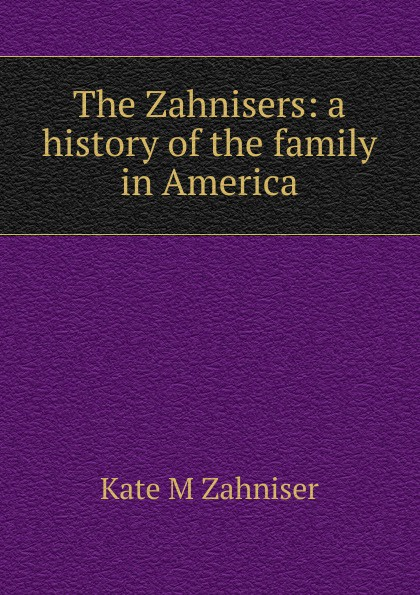 Kate M Zahniser The Zahnisers: a history of the family in America